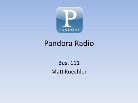 Pandora Radio Bus. 111 Matt Kuechler. About Pandora Internet Radio Available only in the U.S. Two types – Free with advertisements – Paid without advertisements.