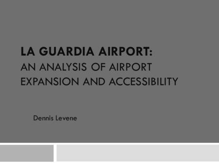 LA GUARDIA AIRPORT: AN ANALYSIS OF AIRPORT EXPANSION AND ACCESSIBILITY Dennis Levene.