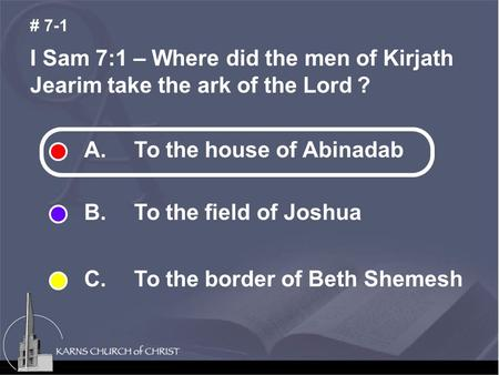 I Sam 7:1 – Where did the men of Kirjath Jearim take the ark of the Lord ? # 7-1 A. To the house of Abinadab B. To the field of Joshua C. To the border.
