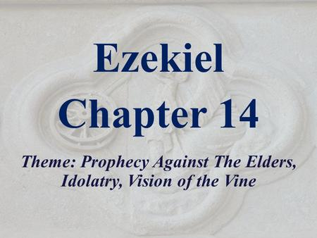 Ezekiel Chapter 14 Theme: Prophecy Against The Elders, Idolatry, Vision of the Vine.