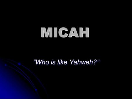 "MICAH ""Who is like Yahweh?"". Micah 1:1 The word of the LORD which came to Micah of Moresheth in the days of Jotham, Ahaz, and Hezekiah, kings of Judah,"