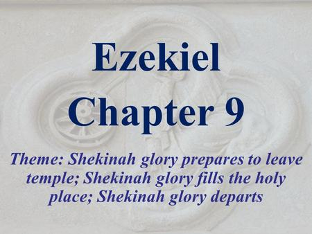 Ezekiel Chapter 9 Theme: Shekinah glory prepares to leave temple; Shekinah glory fills the holy place; Shekinah glory departs.