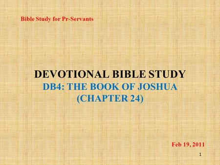DEVOTIONAL BIBLE STUDY DB4: THE BOOK OF JOSHUA (CHAPTER 24) Bible Study for Pr-Servants 1 Feb 19, 2011.