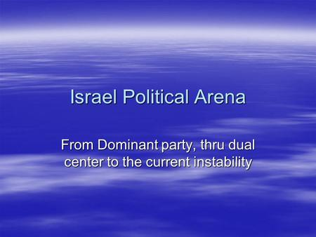 Israel Political Arena From Dominant party, thru dual center to the current instability.