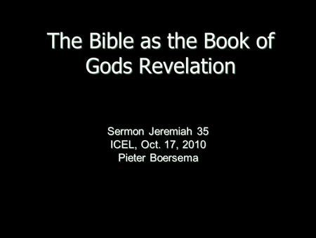 The Bible as the Book of Gods Revelation Sermon Jeremiah 35 ICEL, Oct. 17, 2010 Pieter Boersema.