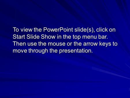 To view the PowerPoint slide(s), click on Start Slide Show in the top menu bar. Then use the mouse or the arrow keys to move through the presentation.