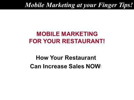 MOBILE MARKETING FOR YOUR RESTAURANT! How Your Restaurant Can Increase Sales NOW ! Mobile Marketing at your Finger Tips!
