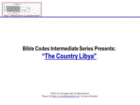 "Bible Codes Intermediate Series Presents: ""The Country Libya"" ©2011 David Douglas Bell, all rights reserved Please Visit"