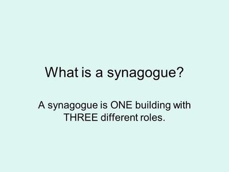 What is a synagogue? A synagogue is ONE building with THREE different roles.