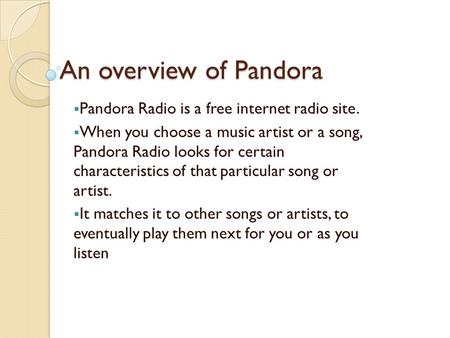 An overview of Pandora  Pandora Radio is a free internet radio site.  When you choose a music artist or a song, Pandora Radio looks for certain characteristics.