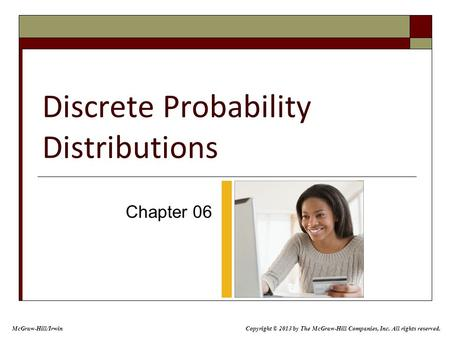 Discrete Probability Distributions Chapter 06 McGraw-Hill/Irwin Copyright © 2013 by The McGraw-Hill Companies, Inc. All rights reserved.