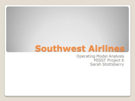 Southwest Airlines Operating Model Analysis MISST Project 6 Sarah Stottsberry.