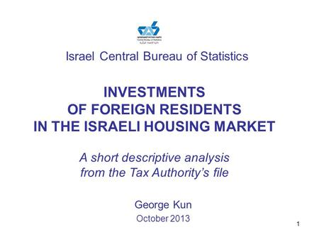 1 Israel Central Bureau of Statistics George Kun October 2013 INVESTMENTS OF FOREIGN RESIDENTS IN THE ISRAELI HOUSING MARKET A short descriptive analysis.