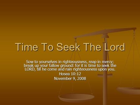 Time To Seek The Lord Sow to yourselves in righteousness, reap in mercy; break up your fallow ground: for it is time to seek the LORD, till he come and.