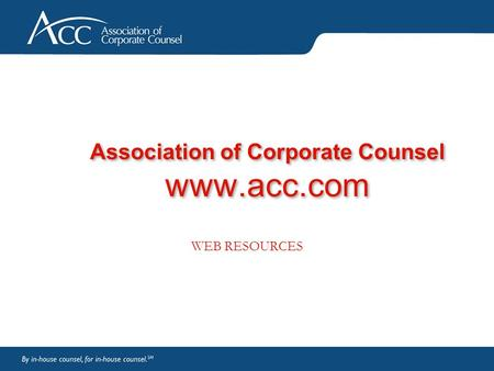 Association of Corporate Counsel www.acc.com WEB RESOURCES.