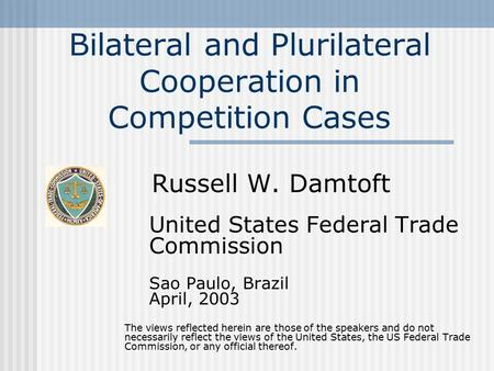 Bilateral and Plurilateral Cooperation in Competition Cases Russell W. Damtoft United States Federal Trade Commission Sao Paulo, Brazil April, 2003 The.