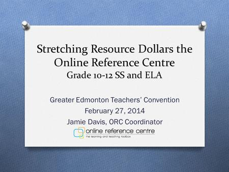 Stretching Resource Dollars the Online Reference Centre Grade 10-12 SS and ELA Greater Edmonton Teachers' Convention February 27, 2014 Jamie Davis, ORC.