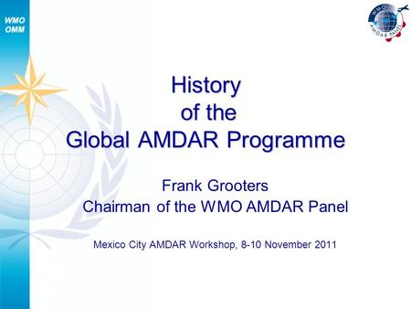History of the Global AMDAR Programme Frank Grooters Chairman of the WMO AMDAR Panel Mexico City AMDAR Workshop, 8-10 November 2011.