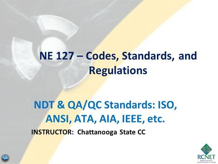 NE 127 – Codes, Standards, and Regulations NDT & QA/QC Standards: ISO, ANSI, ATA, AIA, IEEE, etc. INSTRUCTOR: Chattanooga State CC.