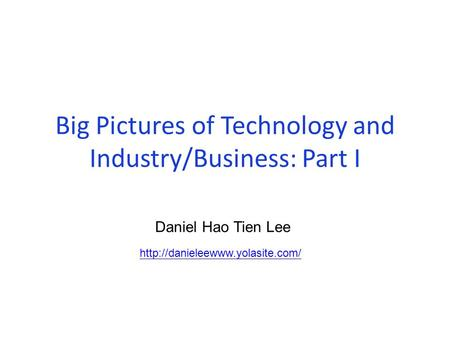 Big Pictures of Technology and Industry/Business: Part I  Daniel Hao Tien Lee.