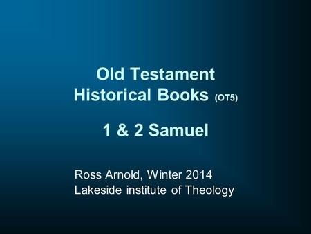 Old Testament Historical Books (OT5) 1 & 2 Samuel Ross Arnold, Winter 2014 Lakeside institute of Theology.