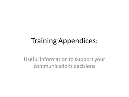 Training Appendices: Useful information to support your communications decisions.