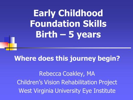 Early Childhood Foundation Skills Birth – 5 years Where does this journey begin? Rebecca Coakley, MA Children's Vision Rehabilitation Project West Virginia.