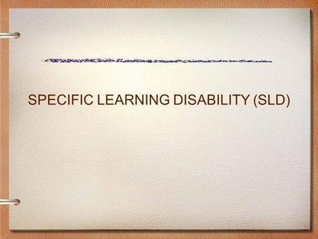 SPECIFIC LEARNING DISABILITY (SLD). ELIGIBILITY CRITERIA SPECIFIC LEARNING DISABILITY Documented evidence which indicates that general education interventions.