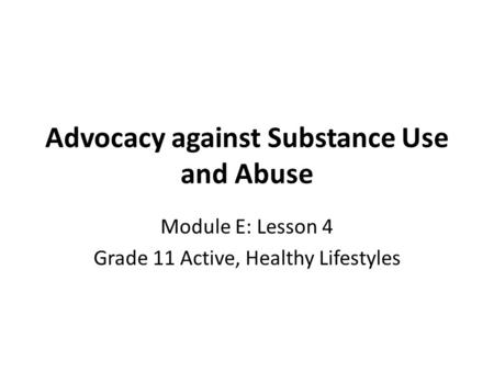 Advocacy against Substance Use and Abuse Module E: Lesson 4 Grade 11 Active, Healthy Lifestyles.