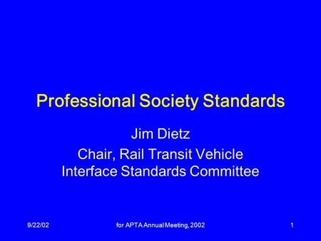 9/22/02for APTA Annual Meeting, 20021 Professional Society Standards Jim Dietz Chair, Rail Transit Vehicle Interface Standards Committee.