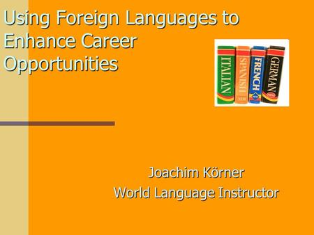 Using Foreign Languages to Enhance Career Opportunities Joachim Körner World Language Instructor.