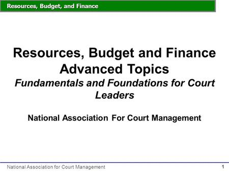Resources, Budget, and Finance National Association for Court Management 1 Resources, Budget and Finance Advanced Topics Fundamentals and Foundations for.