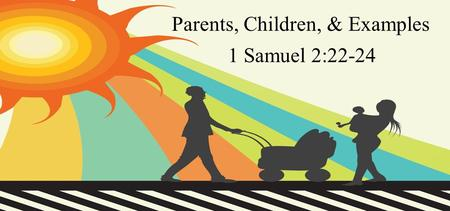 Parents, Children, & Examples 1 Samuel 2:22-24. Now Eli was very old; and he heard everything his sons did to all Israel, and how they lay with the women.