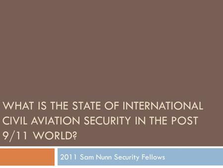 WHAT IS THE STATE OF INTERNATIONAL CIVIL AVIATION SECURITY IN THE POST 9/11 WORLD? 2011 Sam Nunn Security Fellows.
