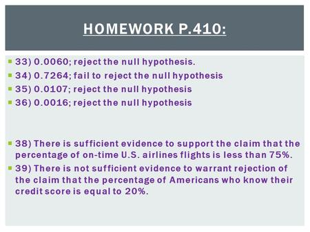 HOMEWORK P.410:  33) 0.0060; reject the null hypothesis.  34) 0.7264; fail to reject the null hypothesis  35) 0.0107; reject the null hypothesis  36)