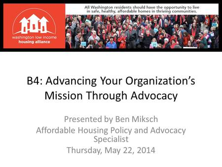 B4: Advancing Your Organization's Mission Through Advocacy Presented by Ben Miksch Affordable Housing Policy and Advocacy Specialist Thursday, May 22,