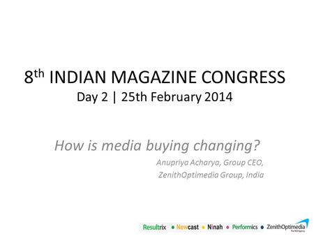 8 th INDIAN MAGAZINE CONGRESS Day 2 | 25th February 2014 How is media buying changing? Anupriya Acharya, Group CEO, ZenithOptimedia Group, India.
