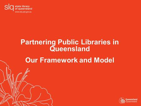 Partnering Public Libraries in Queensland Our Framework and Model.