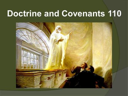 Doctrine and Covenants 110. D&C 110—Visions manifested to Joseph Smith and Oliver Cowdery in the Kirtland Temple, April 3, 1836 What is significant about.