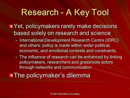 © 2007 Alisa Klein Consulting Research - A Key Tool Yet, policymakers rarely make decisions based solely on research and science –International Development.