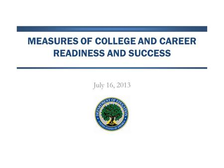 MEASURES OF COLLEGE AND CAREER READINESS AND SUCCESS July 16, 2013.