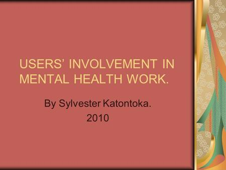 USERS' INVOLVEMENT IN MENTAL HEALTH WORK. By Sylvester Katontoka. 2010.