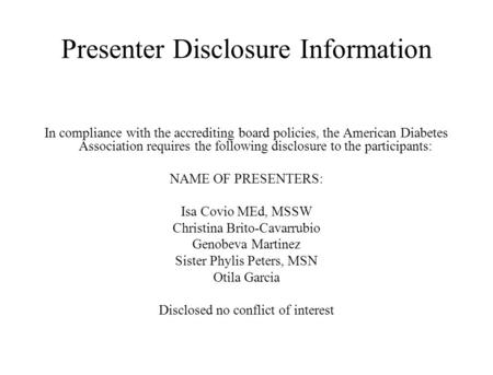 Presenter Disclosure Information In compliance with the accrediting board policies, the American Diabetes Association requires the following disclosure.