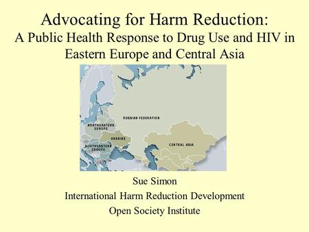 Advocating for Harm Reduction: A Public Health Response to Drug Use and HIV in Eastern Europe and Central Asia Sue Simon International Harm Reduction Development.