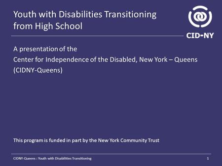 Youth with Disabilities Transitioning from High School A presentation of the Center for Independence of the Disabled, New York – Queens (CIDNY-Queens)