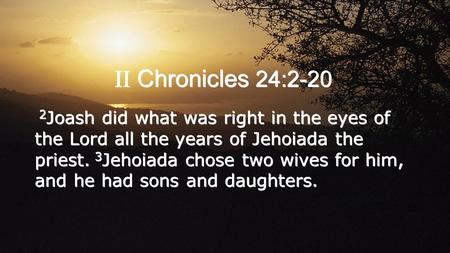 II Chronicles 24:2-20 2 Joash did what was right in the eyes of the Lord all the years of Jehoiada the priest. 3 Jehoiada chose two wives for him, and.
