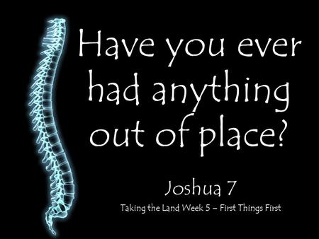 Have you ever had anything out of place? Joshua 7 Taking the Land Week 5 – First Things First.