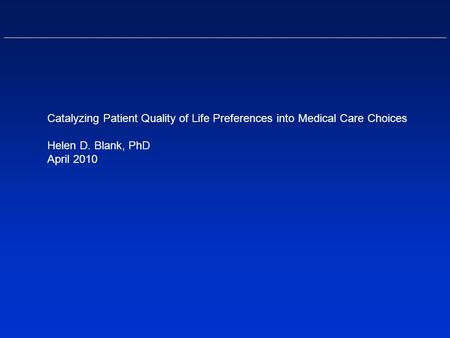 Catalyzing Patient Quality of Life Preferences into Medical Care Choices Helen D. Blank, PhD April 2010.