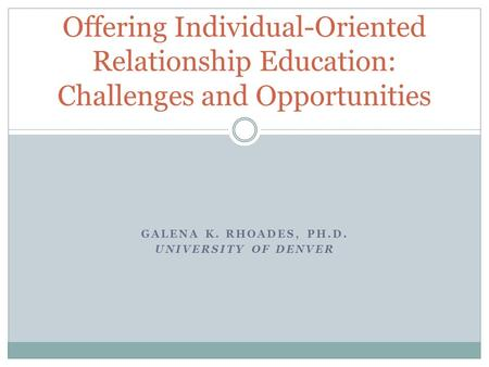 Offering Individual-Oriented Relationship Education: Challenges and Opportunities GALENA K. RHOADES, PH.D. UNIVERSITY OF DENVER.