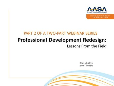 PART 2 OF A TWO-PART WEBINAR SERIES Professional Development Redesign: Lessons From the Field May 13, 2015 2:00 – 3:00pm.